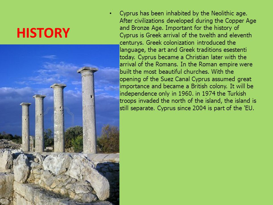 HISTORY Cyprus has been inhabited by the Neolithic age. After civilizations developed during the Copper Age and Bronze Age. Important for the history