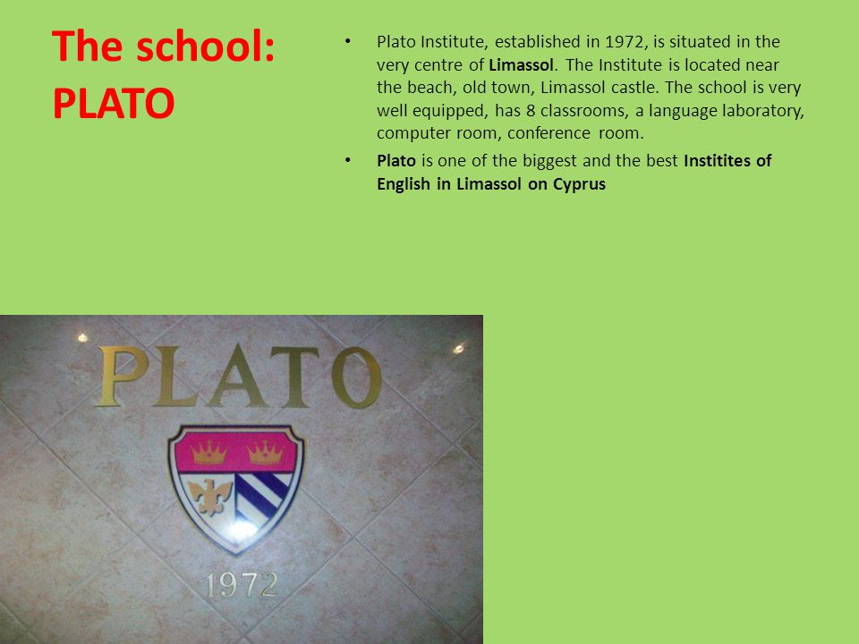 The school: PLATO Plato Institute, established in 1972, is situated in the very centre of Limassol. The Institute is located near the beach, old town,