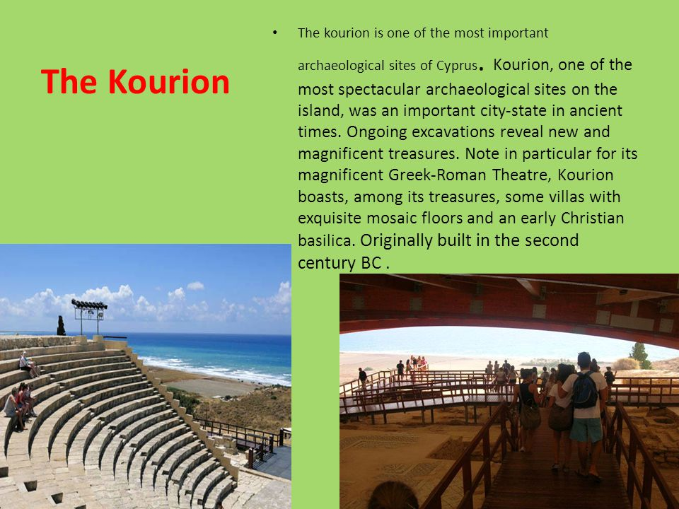 The Kourion The kourion is one of the most important archaeological sites of Cyprus. Kourion, one of the most spectacular archaeological sites on the