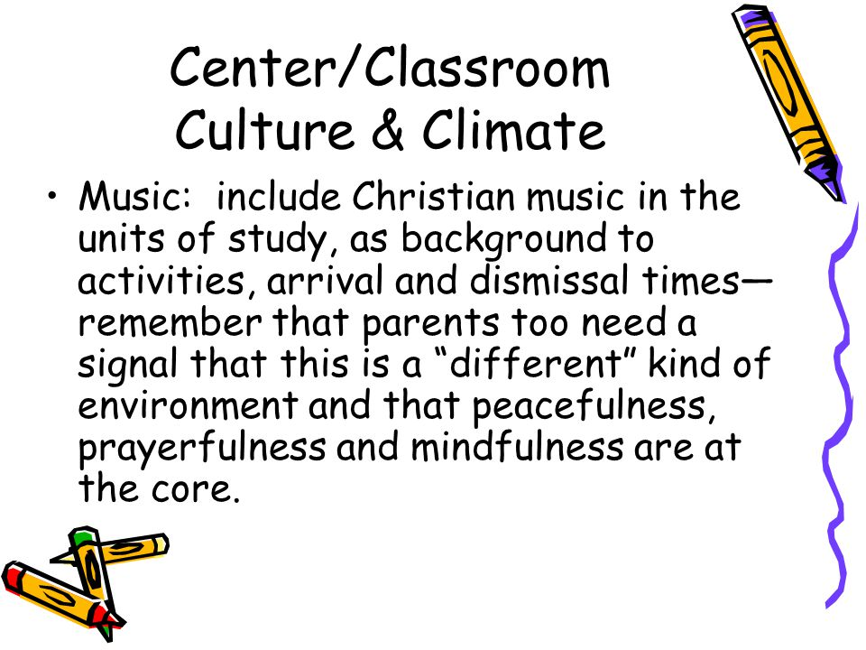 Center/Classroom Culture & Climate Music: include Christian music in the units of study, as background to activities, arrival and dismissal times— remember that parents too need a signal that this is a different kind of environment and that peacefulness, prayerfulness and mindfulness are at the core.