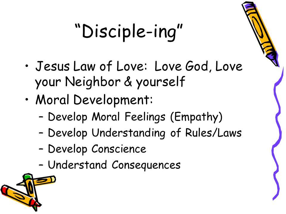 Disciple-ing Jesus Law of Love: Love God, Love your Neighbor & yourself Moral Development: –Develop Moral Feelings (Empathy) –Develop Understanding of Rules/Laws –Develop Conscience –Understand Consequences