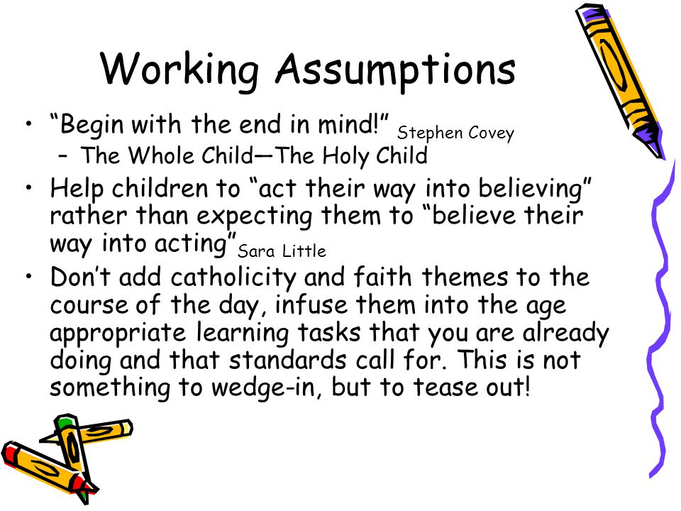 Working Assumptions Begin with the end in mind! Stephen Covey –The Whole Child—The Holy Child Help children to act their way into believing rather than expecting them to believe their way into acting Sara Little Don't add catholicity and faith themes to the course of the day, infuse them into the age appropriate learning tasks that you are already doing and that standards call for.