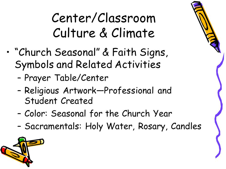 Center/Classroom Culture & Climate Church Seasonal & Faith Signs, Symbols and Related Activities –Prayer Table/Center –Religious Artwork—Professional and Student Created –Color: Seasonal for the Church Year –Sacramentals: Holy Water, Rosary, Candles