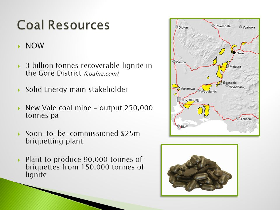  NOW  3 billion tonnes recoverable lignite in the Gore District (coalnz.com)  Solid Energy main stakeholder  New Vale coal mine – output 250,000 tonnes pa  Soon-to-be-commissioned $25m briquetting plant  Plant to produce 90,000 tonnes of briquettes from 150,000 tonnes of lignite