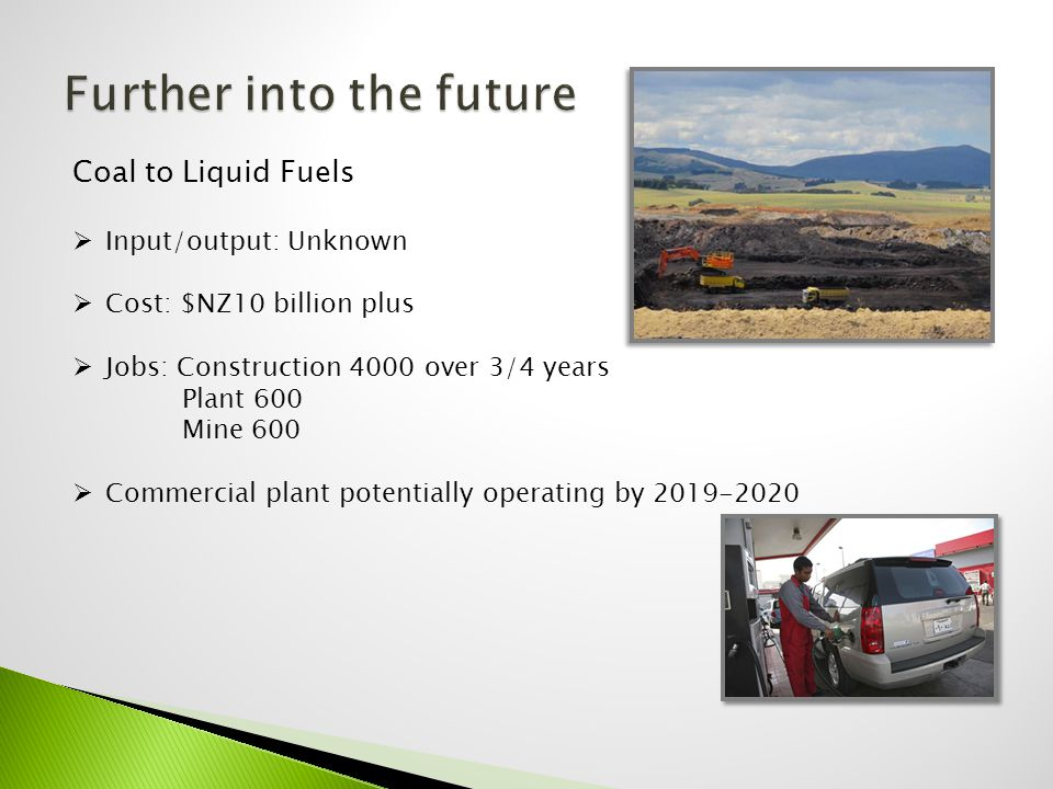 Coal to Liquid Fuels  Input/output: Unknown  Cost: $NZ10 billion plus  Jobs: Construction 4000 over 3/4 years Plant 600 Mine 600  Commercial plant potentially operating by 2019-2020