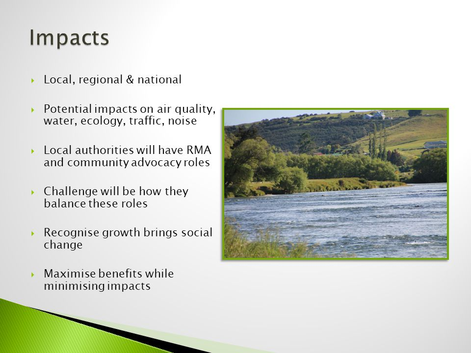  Local, regional & national  Potential impacts on air quality, water, ecology, traffic, noise  Local authorities will have RMA and community advocacy roles  Challenge will be how they balance these roles  Recognise growth brings social change  Maximise benefits while minimising impacts