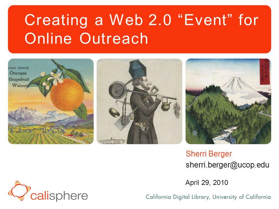 "Creating a Web 2.0 ""Event"" for Online Outreach Sherri Berger sherri.berger@ucop.edu April 29, 2010"