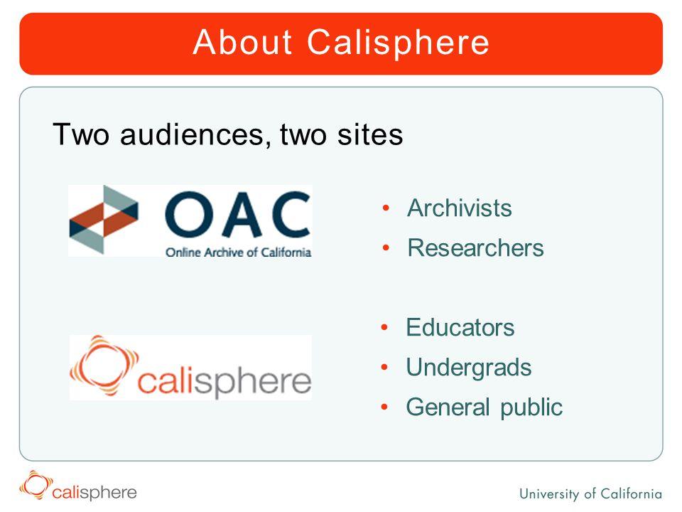 About Calisphere Two audiences, two sites Archivists Researchers Educators Undergrads General public