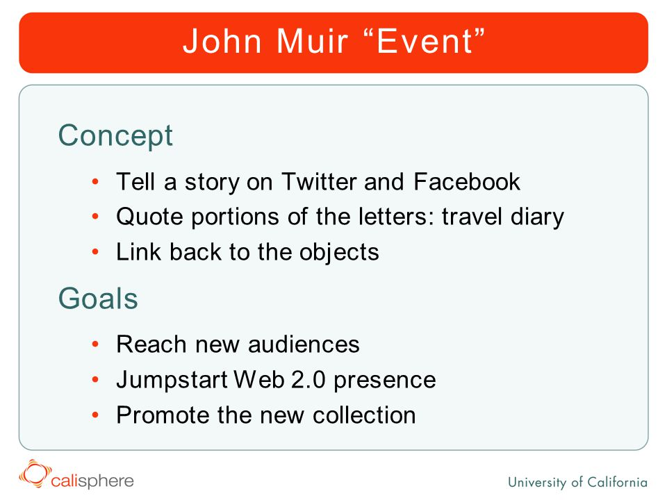 John Muir Event Concept Tell a story on Twitter and Facebook Quote portions of the letters: travel diary Link back to the objects Goals Reach new audiences Jumpstart Web 2.0 presence Promote the new collection