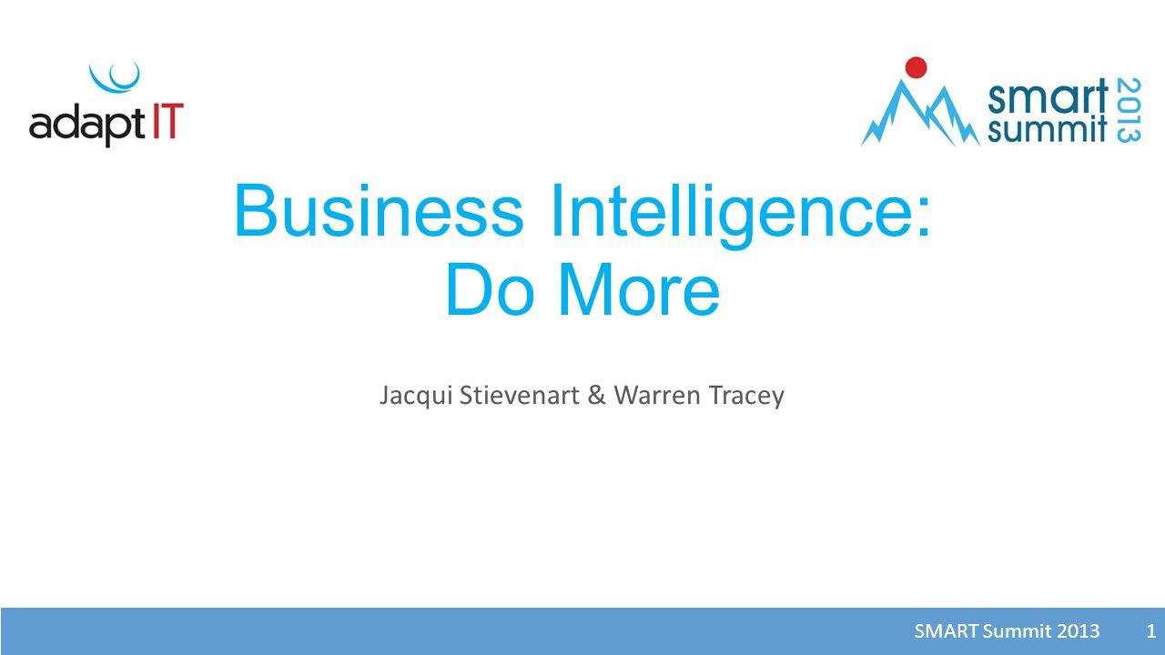 SMART Summit 2013 1 Business Intelligence: Do More Jacqui Stievenart & Warren Tracey 1
