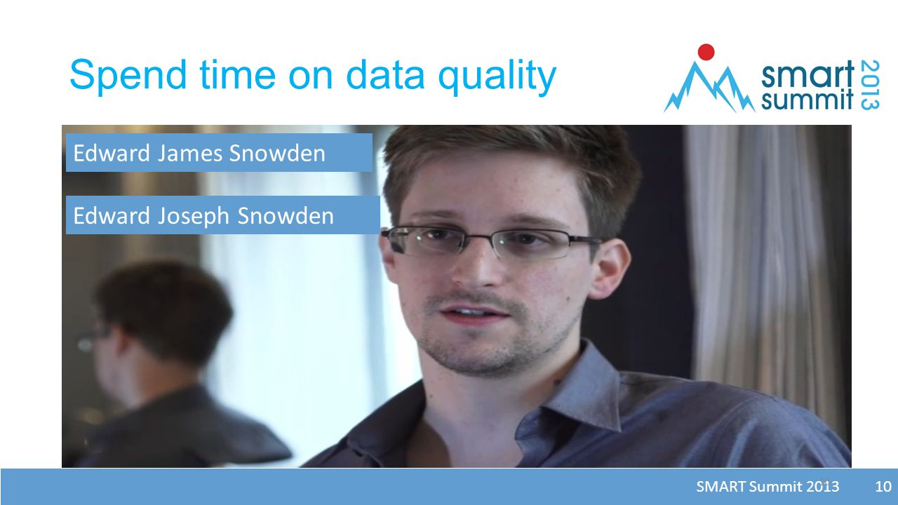 SMART Summit 2013 10 Spend time on data quality 10 Edward James Snowden Edward Joseph Snowden