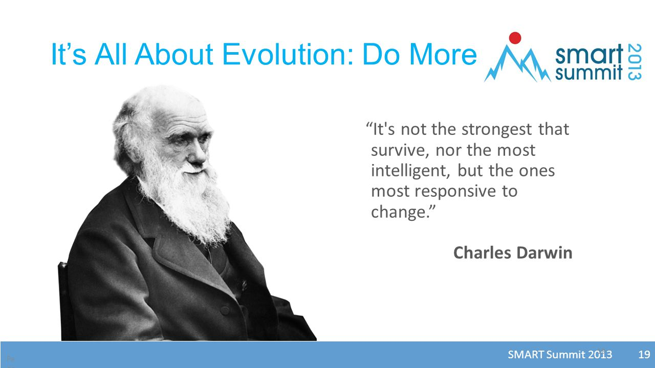 SMART Summit 2013 19 19 It's All About Evolution: Do More Pa ge 19 It s not the strongest that survive, nor the most intelligent, but the ones most responsive to change. Charles Darwin