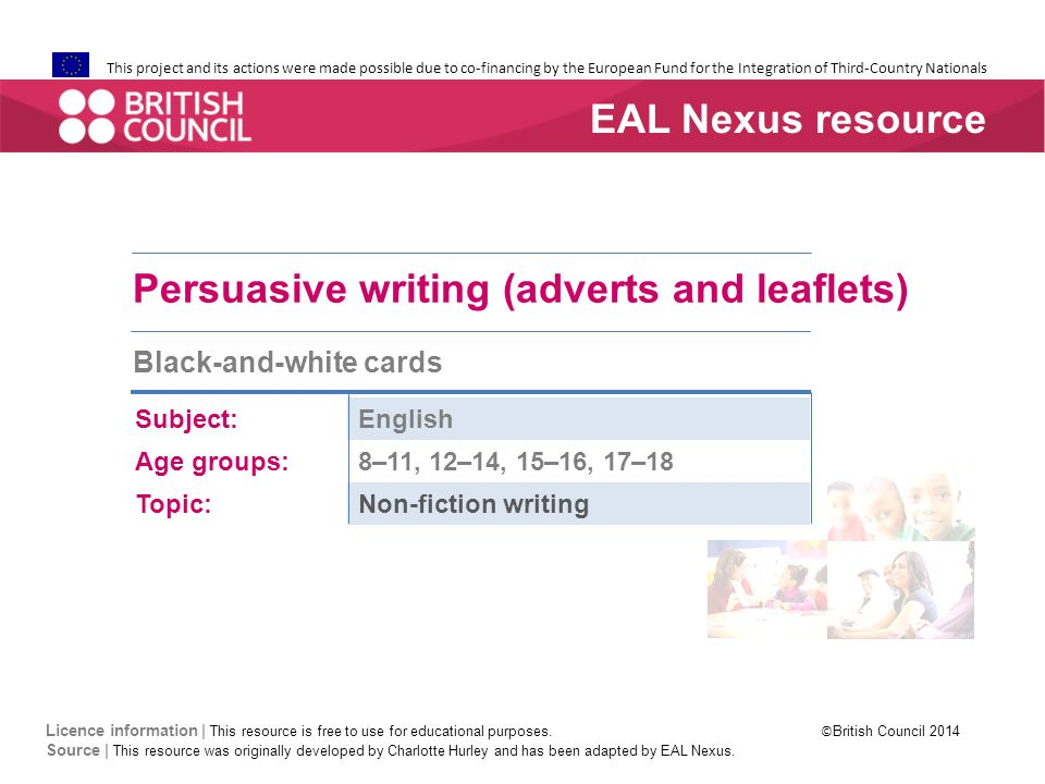 This project and its actions were made possible due to co-financing by the European Fund for the Integration of Third-Country Nationals Persuasive writing (adverts and leaflets) Black-and-white cards Subject:English Age groups:8–11, 12–14, 15–16, 17–18 Topic:Non-fiction writing EAL Nexus resource Licence information | This resource is free to use for educational purposes.