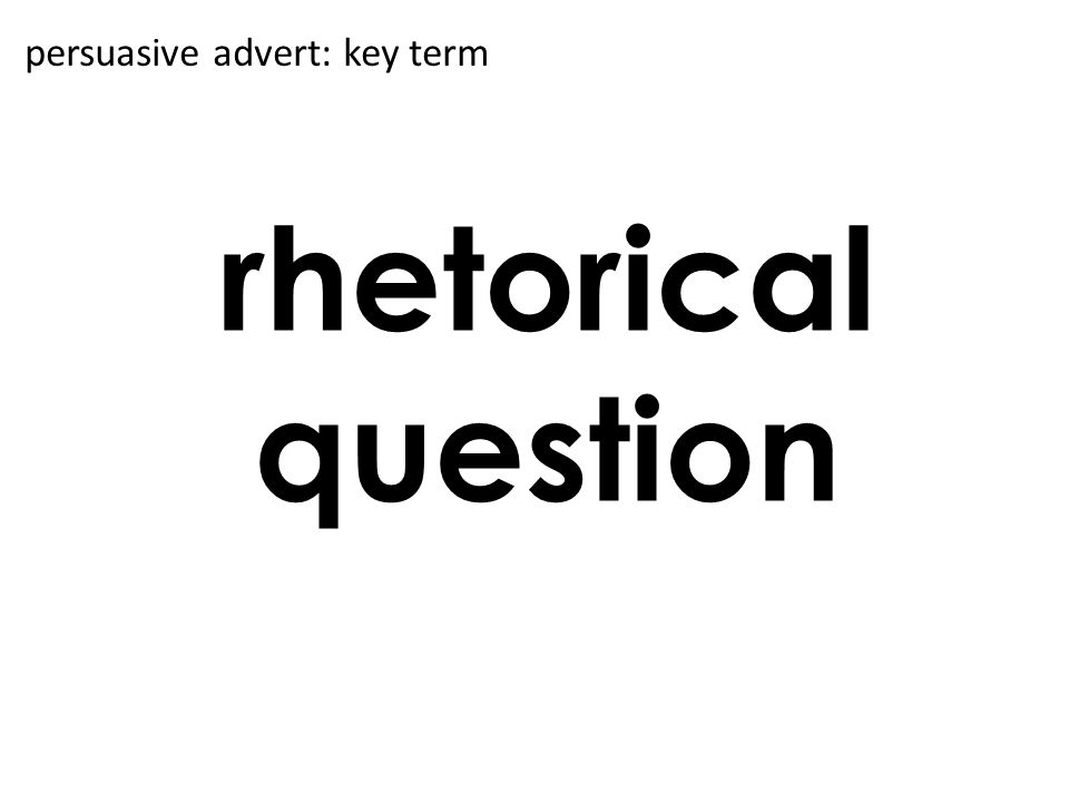 rhetorical question persuasive advert: key term