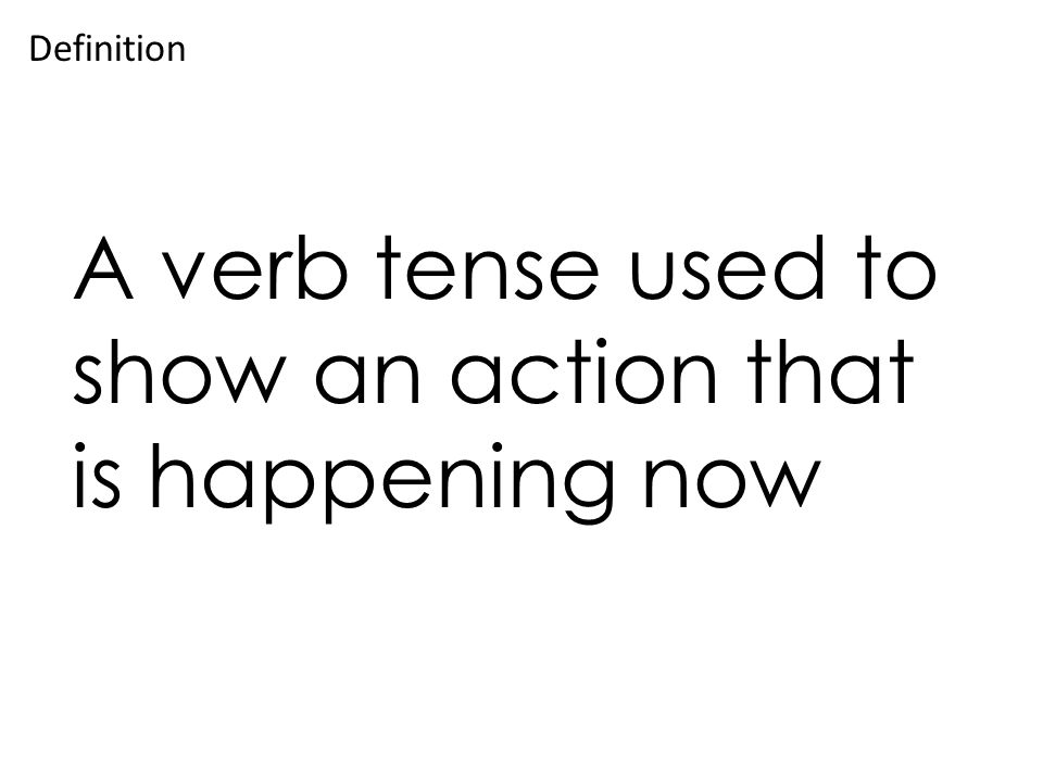A verb tense used to show an action that is happening now Definition