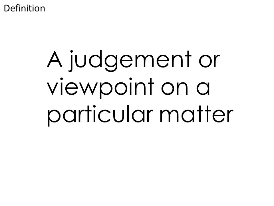 A judgement or viewpoint on a particular matter Definition