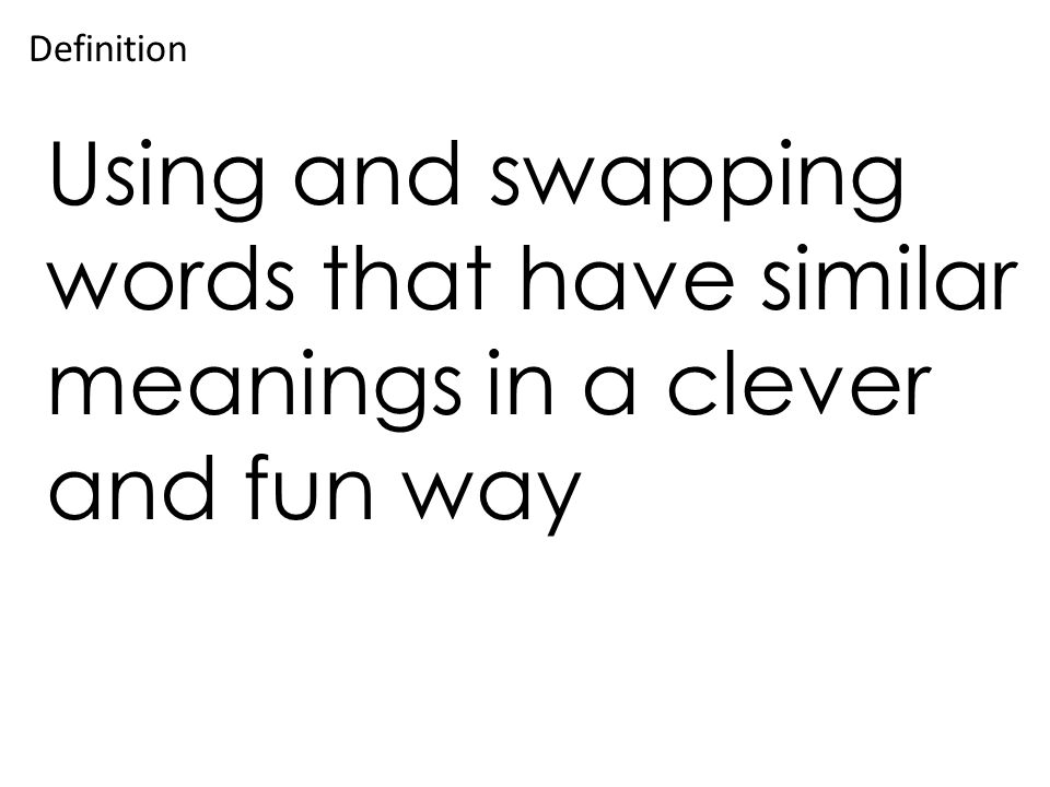 Using and swapping words that have similar meanings in a clever and fun way Definition