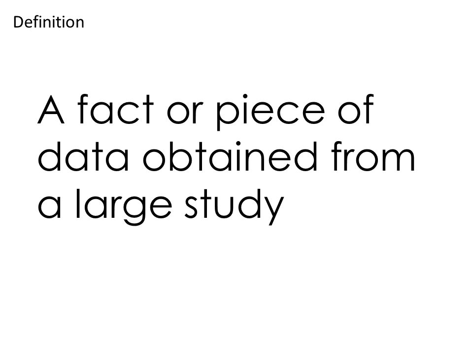 A fact or piece of data obtained from a large study Definition