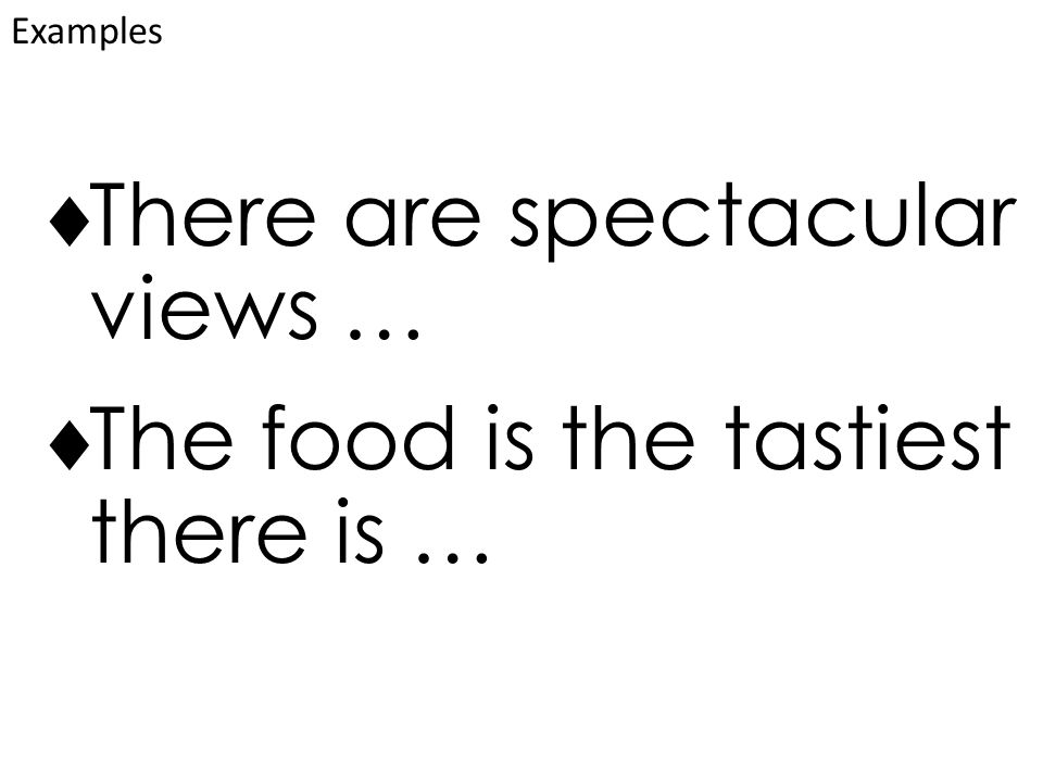  There are spectacular views …  The food is the tastiest there is … Examples