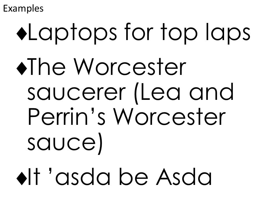  Laptops for top laps  The Worcester saucerer (Lea and Perrin's Worcester sauce)  It 'asda be Asda Examples