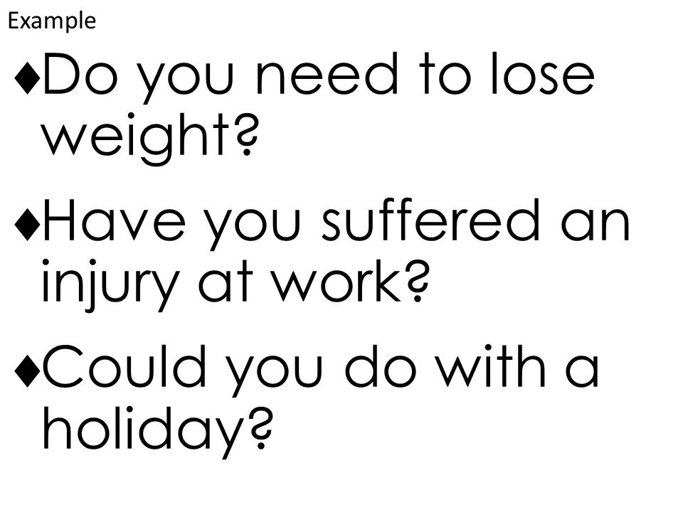  Do you need to lose weight.  Have you suffered an injury at work.