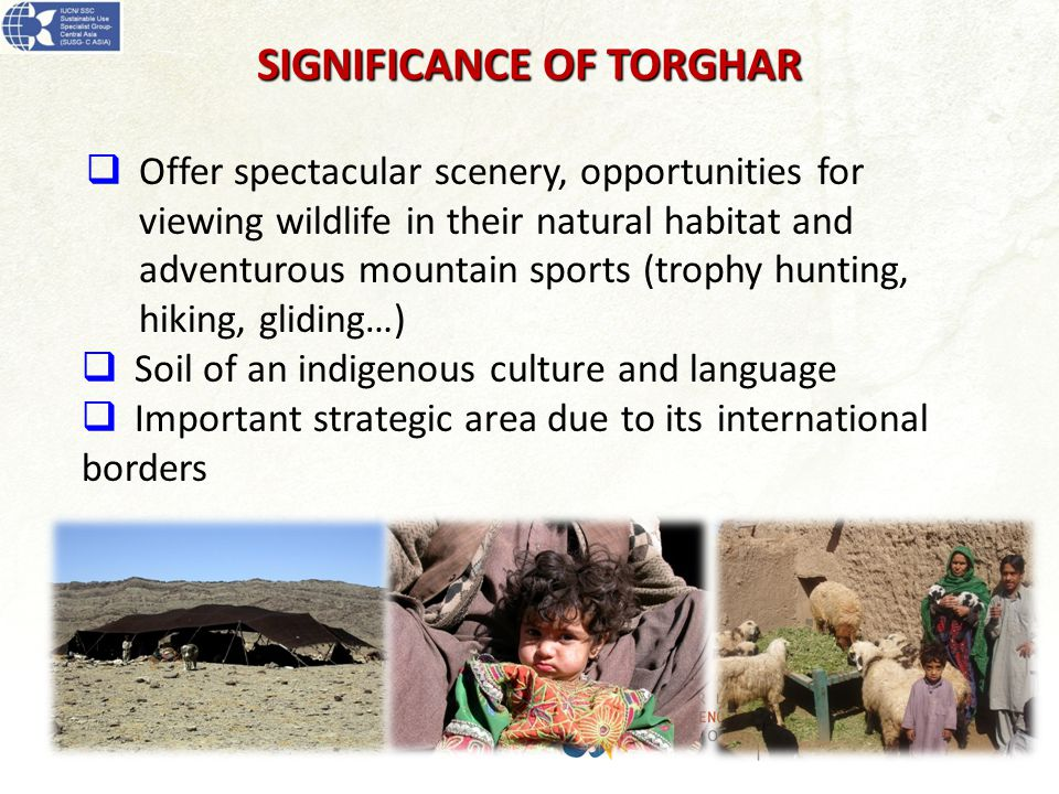  Offer spectacular scenery, opportunities for viewing wildlife in their natural habitat and adventurous mountain sports (trophy hunting, hiking, gliding…)  Soil of an indigenous culture and language  Important strategic area due to its international borders SIGNIFICANCE OF TORGHAR