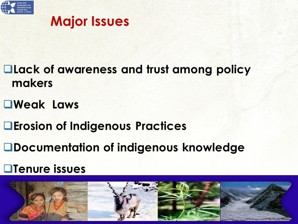 Major Issues  Lack of awareness and trust among policy makers  Weak Laws  Erosion of Indigenous Practices  Documentation of indigenous knowledge  Tenure issues