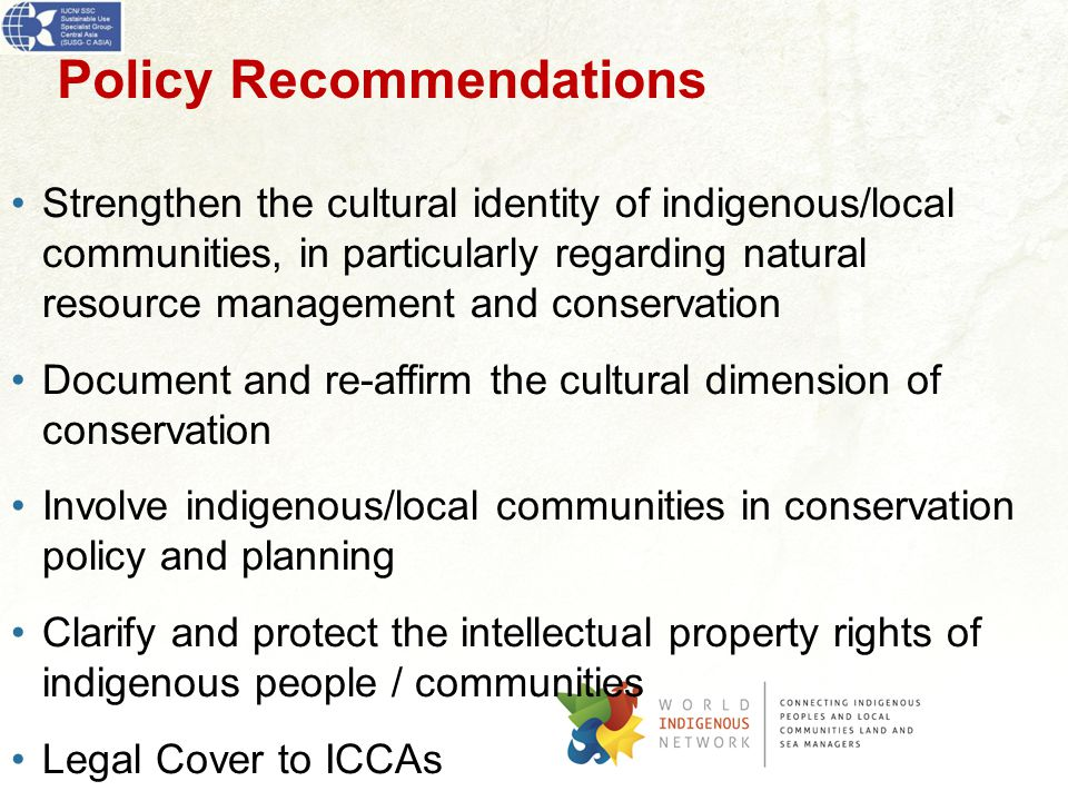 Policy Recommendations Strengthen the cultural identity of indigenous/local communities, in particularly regarding natural resource management and conservation Document and re-affirm the cultural dimension of conservation Involve indigenous/local communities in conservation policy and planning Clarify and protect the intellectual property rights of indigenous people / communities Legal Cover to ICCAs
