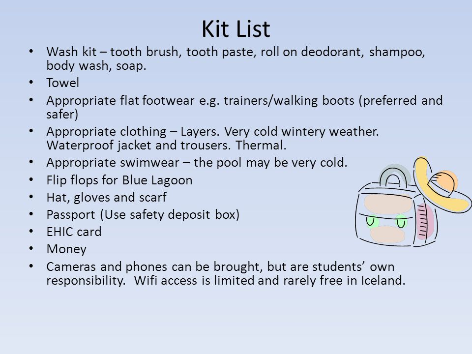 Kit List Wash kit – tooth brush, tooth paste, roll on deodorant, shampoo, body wash, soap.