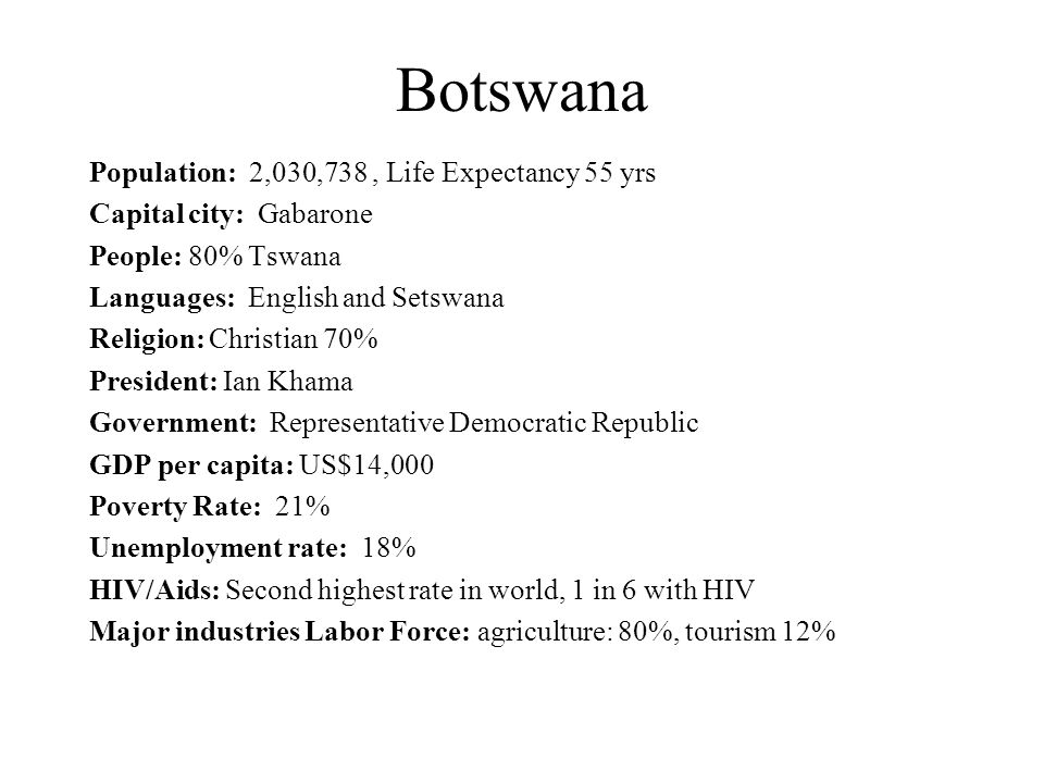 Botswana Population: 2,030,738, Life Expectancy 55 yrs Capital city: Gabarone People: 80% Tswana Languages: English and Setswana Religion: Christian 70% President: Ian Khama Government: Representative Democratic Republic GDP per capita: US$14,000 Poverty Rate: 21% Unemployment rate: 18% HIV/Aids: Second highest rate in world, 1 in 6 with HIV Major industries Labor Force: agriculture: 80%, tourism 12%