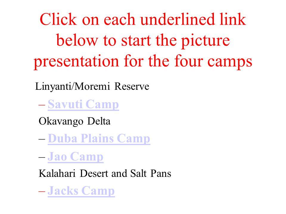 Click on each underlined link below to start the picture presentation for the four camps Linyanti/Moremi Reserve –Savuti CampSavuti Camp Okavango Delta –Duba Plains CampDuba Plains Camp –Jao CampJao Camp Kalahari Desert and Salt Pans –Jacks CampJacks Camp