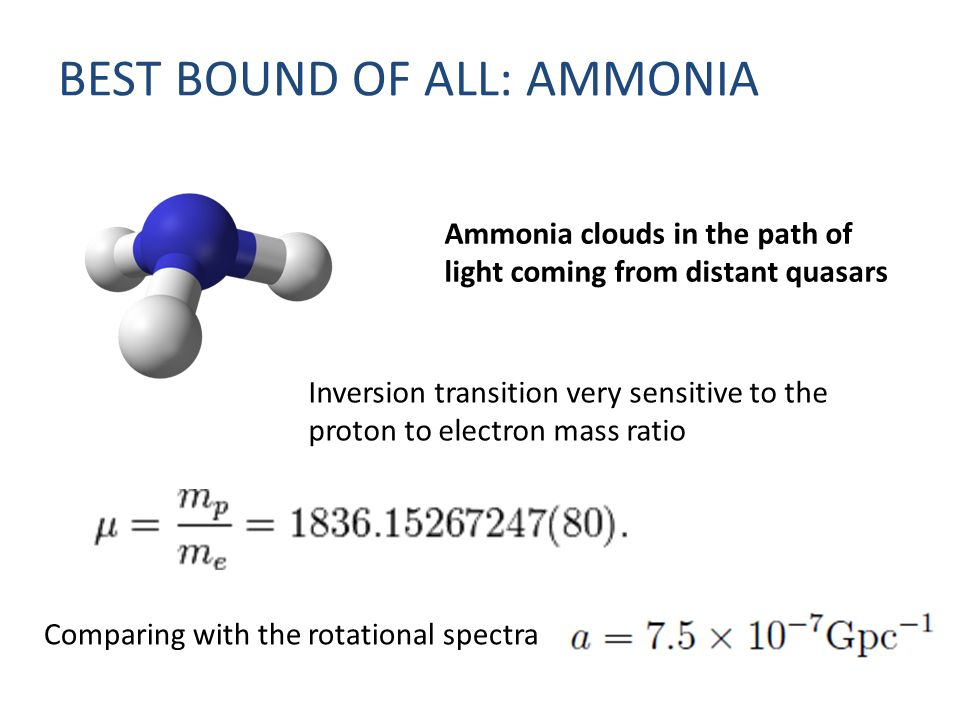 BEST BOUND OF ALL: AMMONIA Ammonia clouds in the path of light coming from distant quasars Inversion transition very sensitive to the proton to electron mass ratio Comparing with the rotational spectra