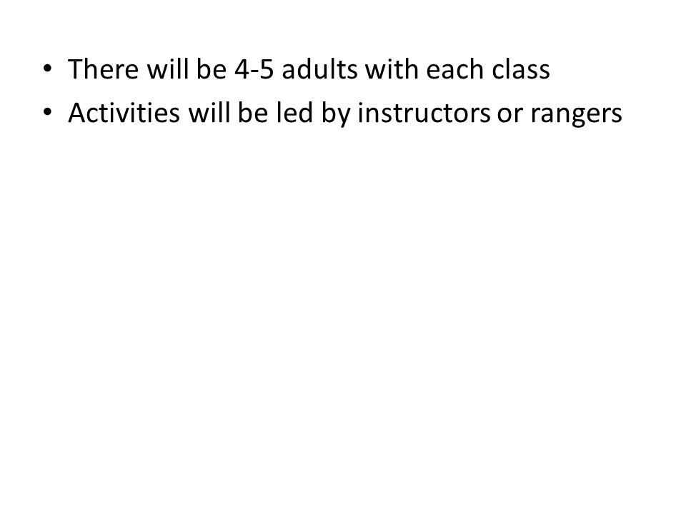 There will be 4-5 adults with each class Activities will be led by instructors or rangers