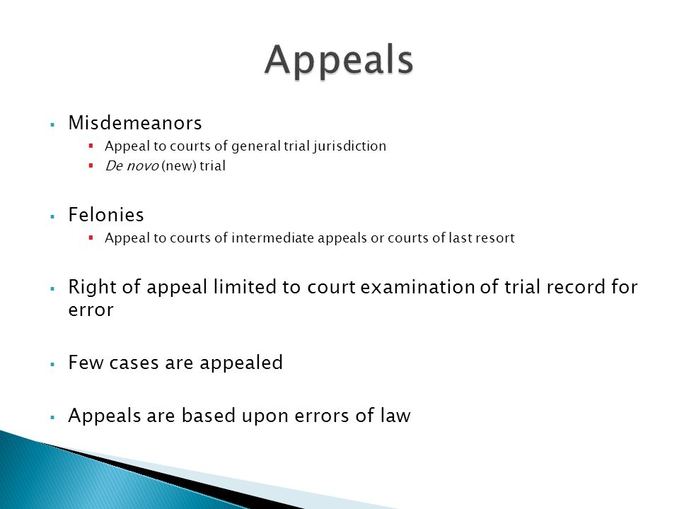  Misdemeanors  Appeal to courts of general trial jurisdiction  De novo (new) trial  Felonies  Appeal to courts of intermediate appeals or courts of last resort  Right of appeal limited to court examination of trial record for error  Few cases are appealed  Appeals are based upon errors of law