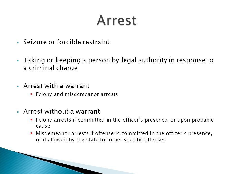  Seizure or forcible restraint  Taking or keeping a person by legal authority in response to a criminal charge  Arrest with a warrant  Felony and misdemeanor arrests  Arrest without a warrant  Felony arrests if committed in the officer's presence, or upon probable cause  Misdemeanor arrests if offense is committed in the officer's presence, or if allowed by the state for other specific offenses