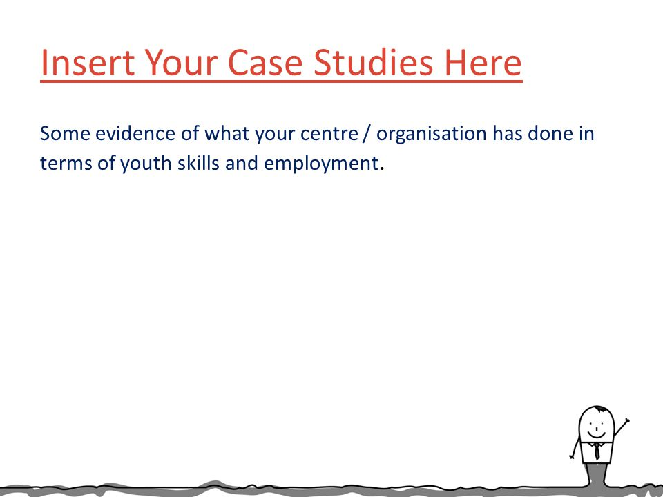 Insert Your Case Studies Here Some evidence of what your centre / organisation has done in terms of youth skills and employment.