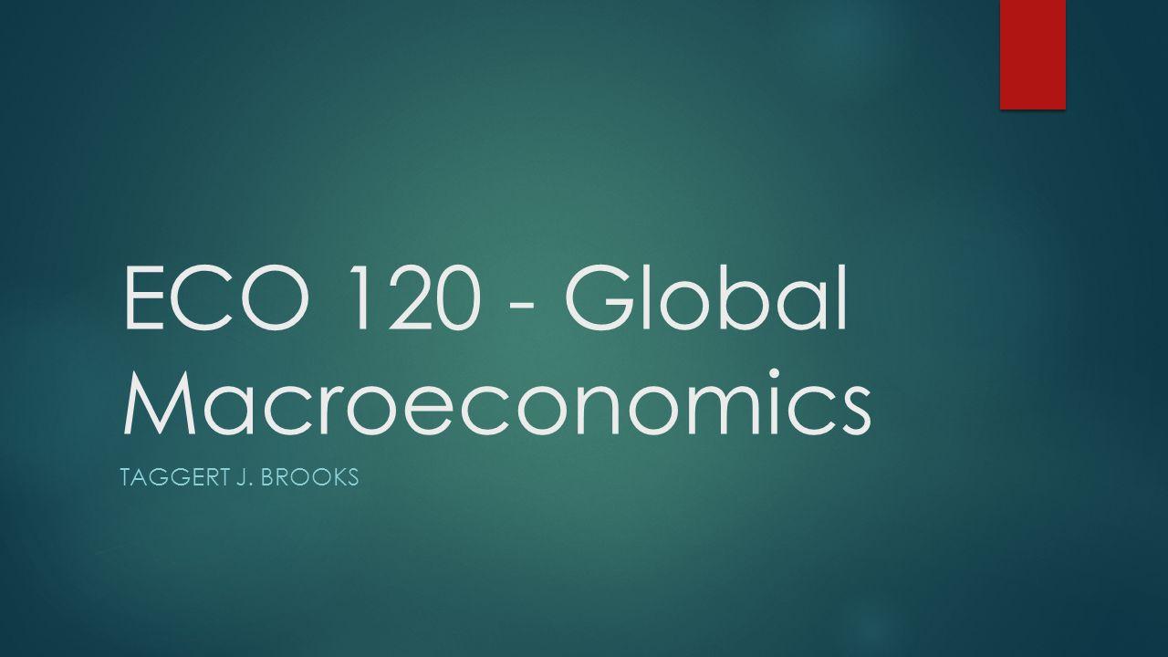 ECO 120 - Global Macroeconomics TAGGERT J. BROOKS
