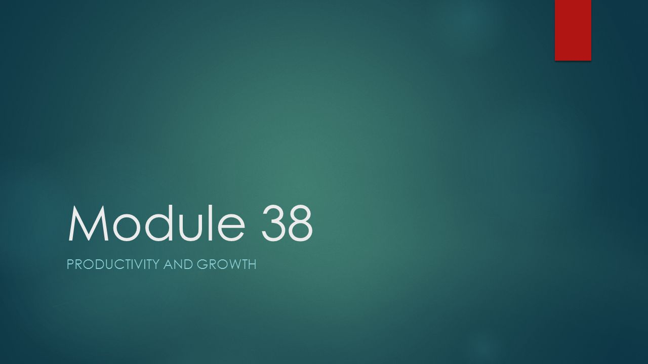 Module 38 PRODUCTIVITY AND GROWTH