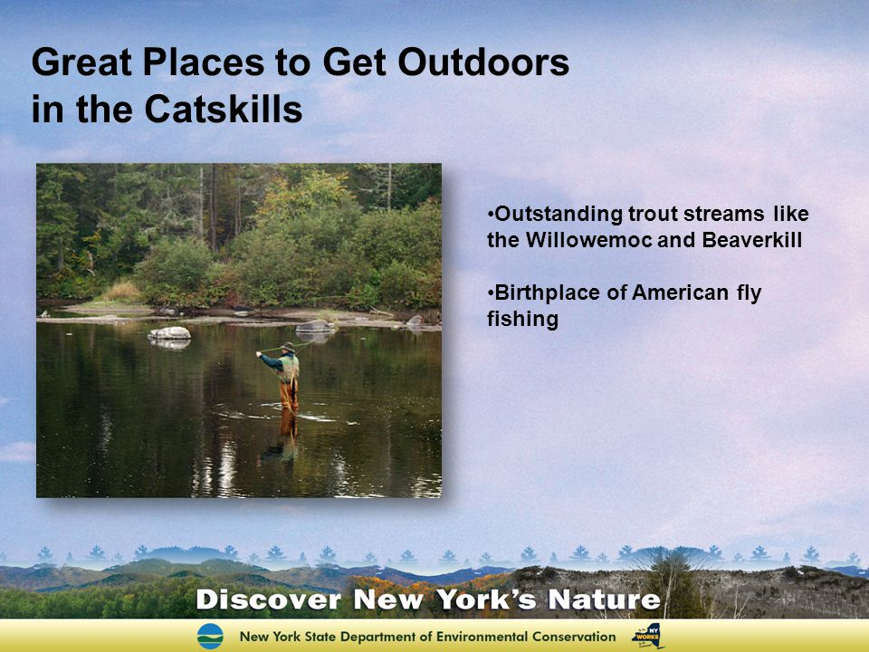 Great Places to Get Outdoors in the Catskills 98 peaks are higher than 3,000 feet 230,000 acres of state land for hiking, camping, hunting, fishing and cross-country skiing