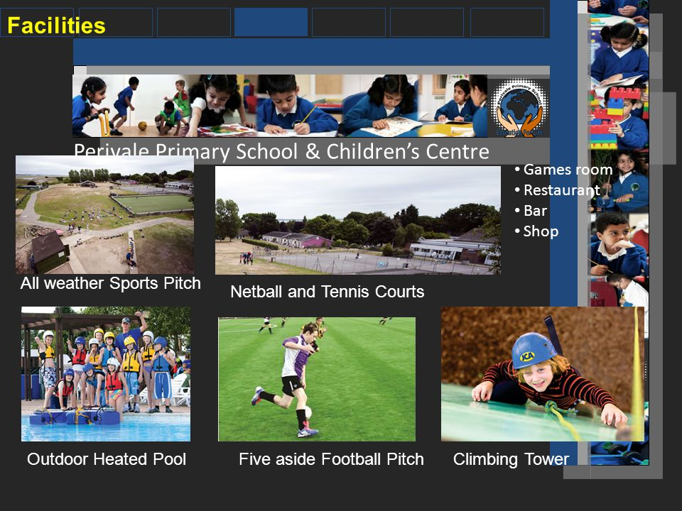 Perivale Primary School & Children's Centre Facilities All weather Sports Pitch Netball and Tennis Courts Outdoor Heated PoolFive aside Football PitchClimbing Tower Games room Restaurant Bar Shop