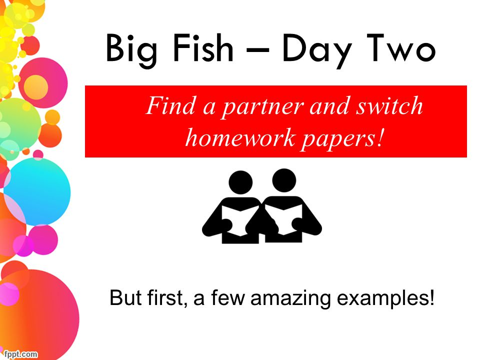 Big Fish – Day Two Find a partner and switch homework papers! But first, a few amazing examples!