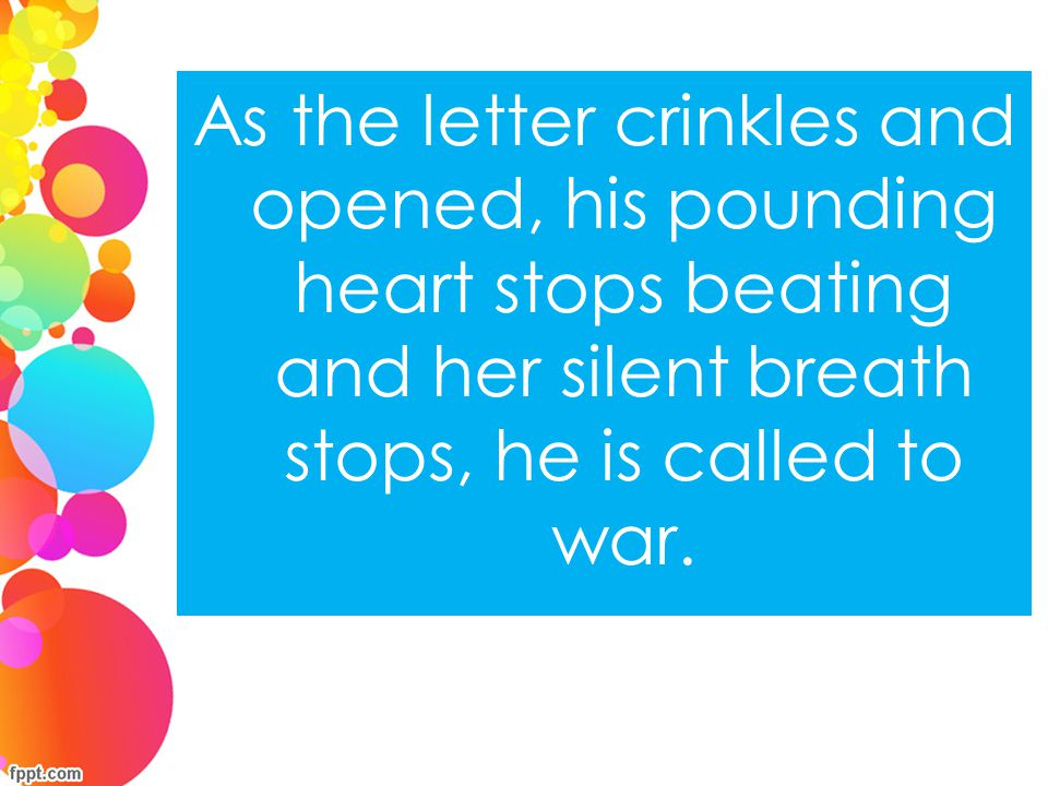 As the letter crinkles and opened, his pounding heart stops beating and her silent breath stops, he is called to war.