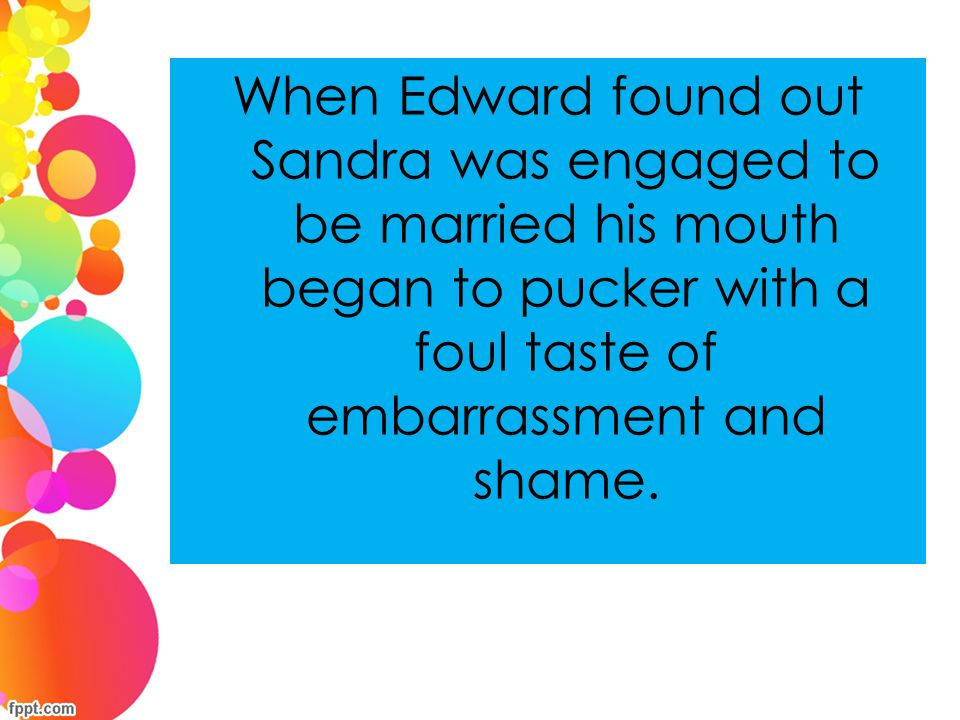 When Edward found out Sandra was engaged to be married his mouth began to pucker with a foul taste of embarrassment and shame.