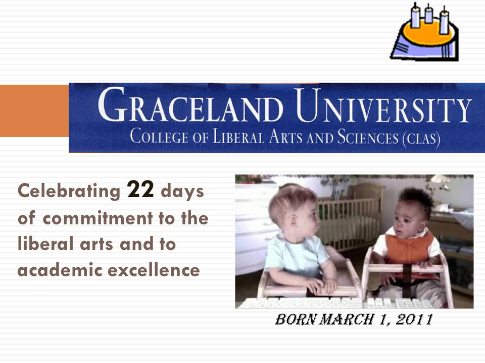Celebrating 22 days of commitment to the liberal arts and to academic excellence Born March 1, 2011