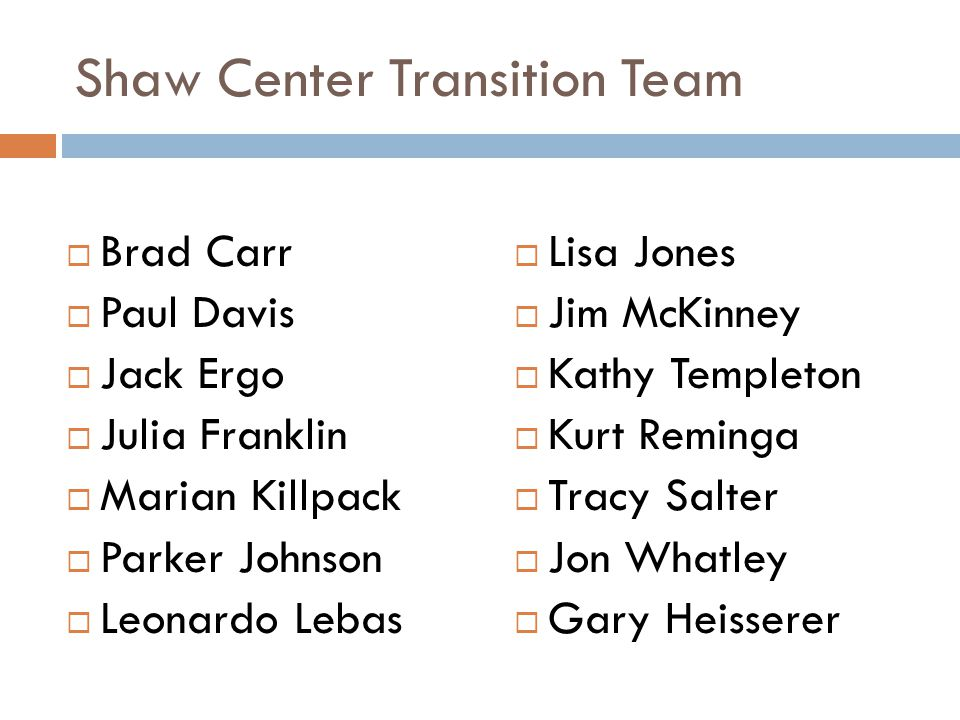 Shaw Center Transition Team  Brad Carr  Paul Davis  Jack Ergo  Julia Franklin  Marian Killpack  Parker Johnson  Leonardo Lebas  Lisa Jones  J