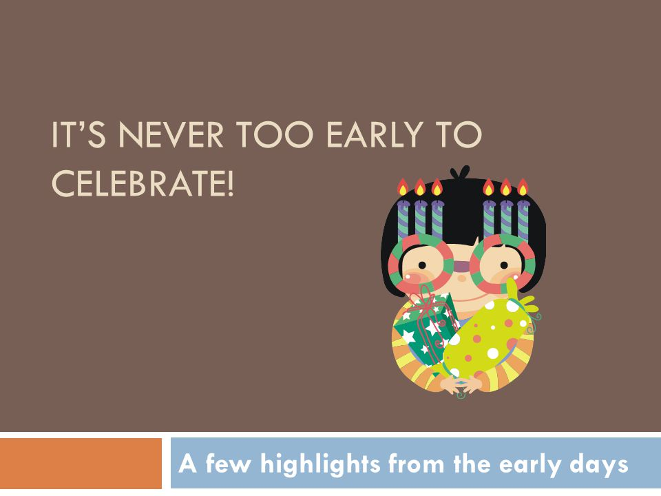 IT'S NEVER TOO EARLY TO CELEBRATE! A few highlights from the early days