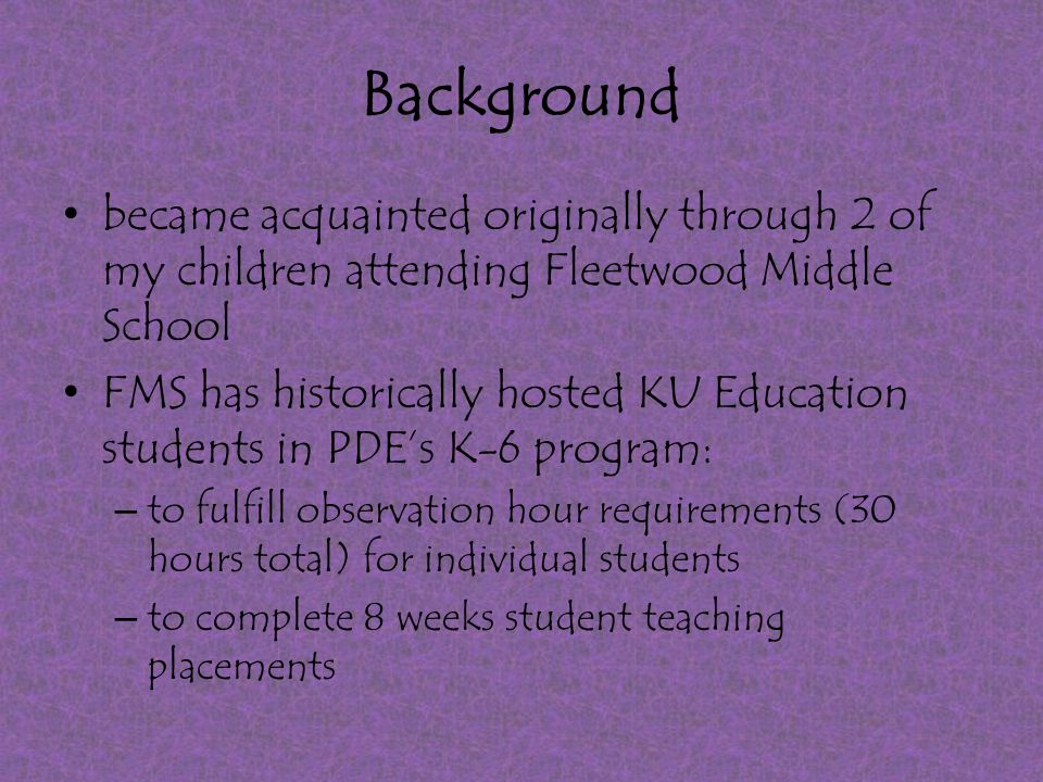 Background became acquainted originally through 2 of my children attending Fleetwood Middle School FMS has historically hosted KU Education students in PDE's K-6 program: – to fulfill observation hour requirements (30 hours total) for individual students – to complete 8 weeks student teaching placements