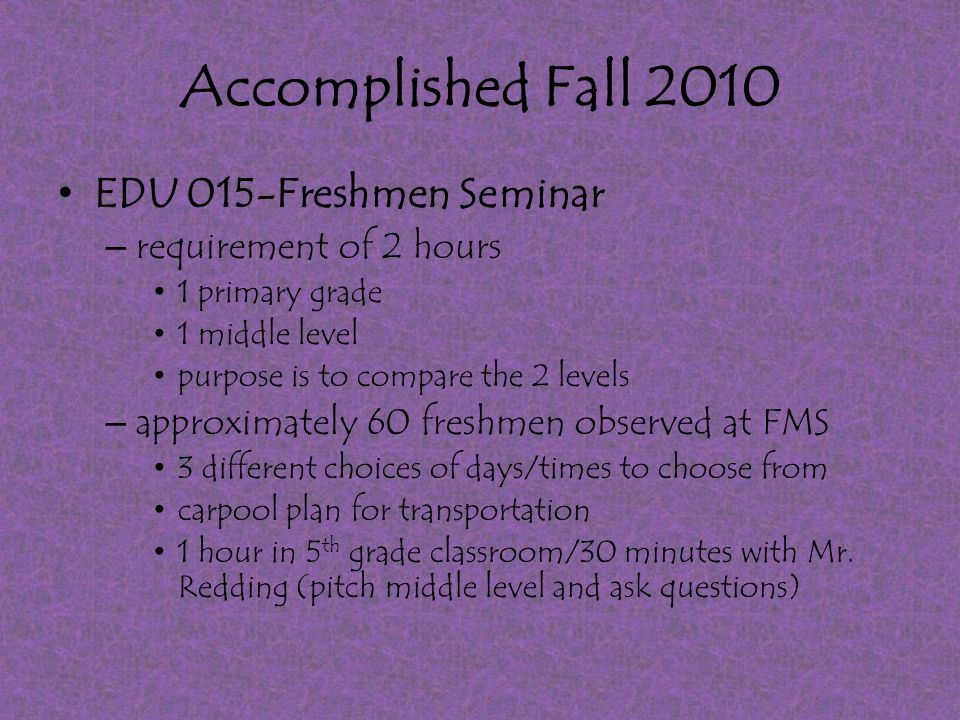 Accomplished Fall 2010 EDU 015-Freshmen Seminar – requirement of 2 hours 1 primary grade 1 middle level purpose is to compare the 2 levels – approximately 60 freshmen observed at FMS 3 different choices of days/times to choose from carpool plan for transportation 1 hour in 5 th grade classroom/30 minutes with Mr.