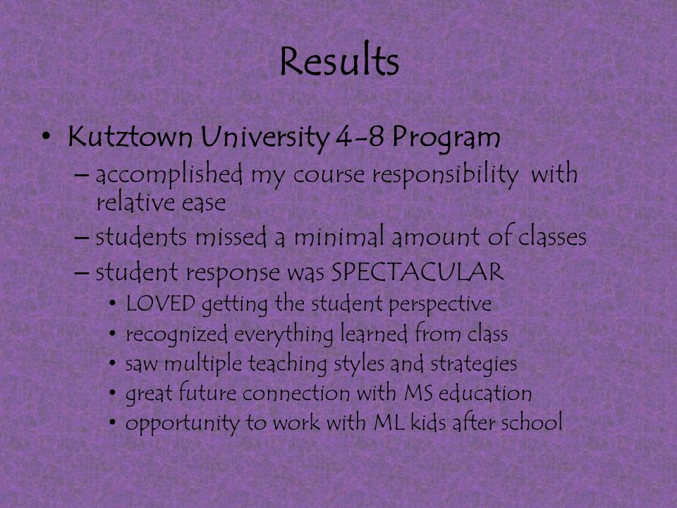 Results Kutztown University 4-8 Program – accomplished my course responsibility with relative ease – students missed a minimal amount of classes – student response was SPECTACULAR LOVED getting the student perspective recognized everything learned from class saw multiple teaching styles and strategies great future connection with MS education opportunity to work with ML kids after school