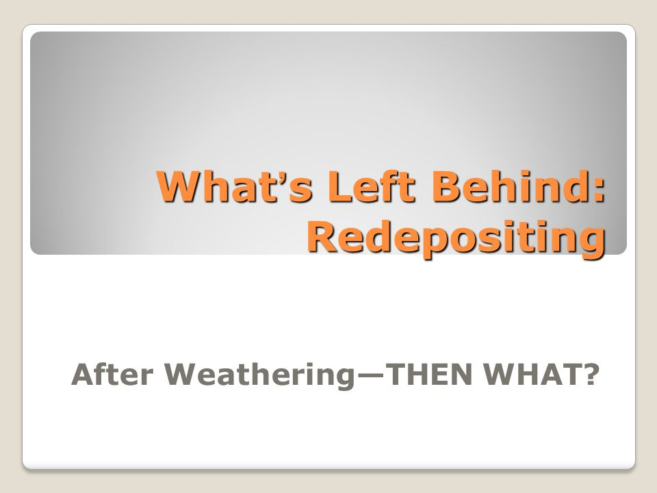 What's Left Behind: Redepositing After Weathering—THEN WHAT